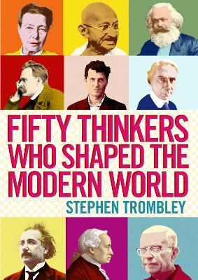 Fifty Thinkers Who Shaped the Modern World by Stephen Trombley