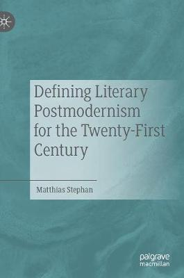 Defining Literary Postmodernism for the Twenty-First Century by Matthias Stephan
