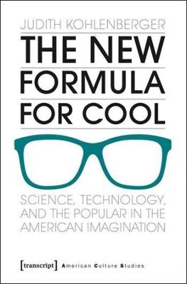 The New Formula For Cool: Science, Technology, and the Popular in the American Imagination by Judith Kohlenberger