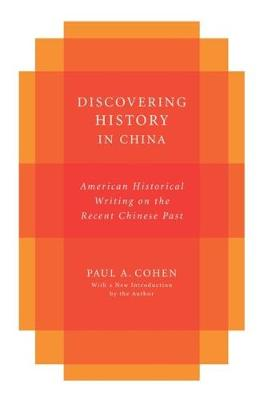 Discovering History in China: American Historical Writing on the Recent Chinese Past by Paul A. Cohen