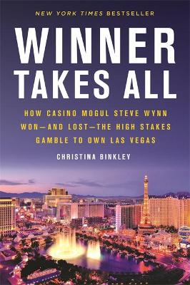 Winner Takes All: How Casino Mogul Steve Wynn Won-and Lost-the High Stakes Gamble to Own Las Vegas by Christina Binkley