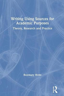 Writing Using Sources for Academic Purposes: Theory, Research and Practice by Rosemary Wette