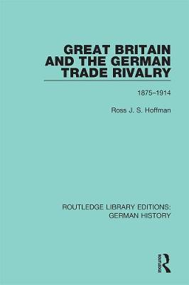 Great Britain and the German Trade Rivalry: 1875-1914 by Ross J. S. Hoffman