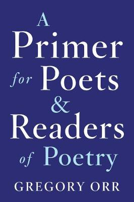A Primer for Poets and Readers of Poetry by Gregory Orr