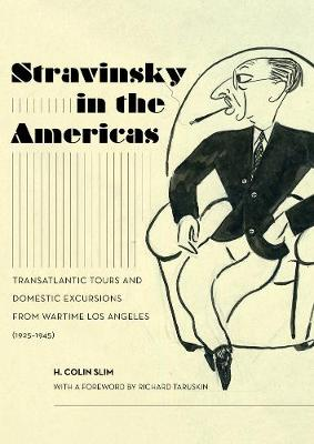 Stravinsky in the Americas: Transatlantic Tours and Domestic Excursions from Wartime Los Angeles (1925-1945) by H. Colin Slim