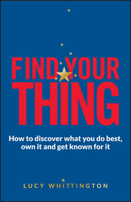 Find Your Thing - How to Discover What You Do Best,own It and Get Known for It by Lucy Whittington