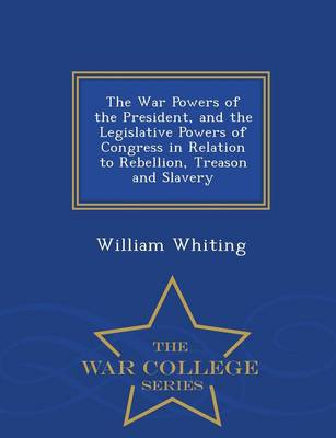 The War Powers of the President, and the Legislative Powers of Congress in Relation to Rebellion, Treason and Slavery - War College Series by Dr William Whiting