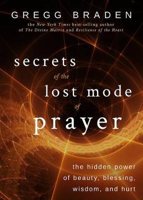 Secrets of the Lost Mode of Prayer by Gregg Braden