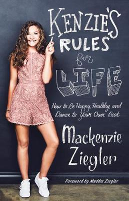 Kenzie's Rules for Life: How to be Happy, Healthy, and Dance to Your OwnBeat by Mackenzie Ziegler