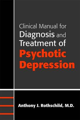 Clinical Manual for Diagnosis and Treatment of Psychotic Depression by Anthony J. Rothschild