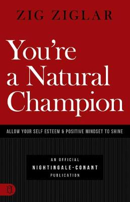 You're a Natural Champion: Allow Your Self Esteem and Positive Mindset to Shine by Zig Ziglar