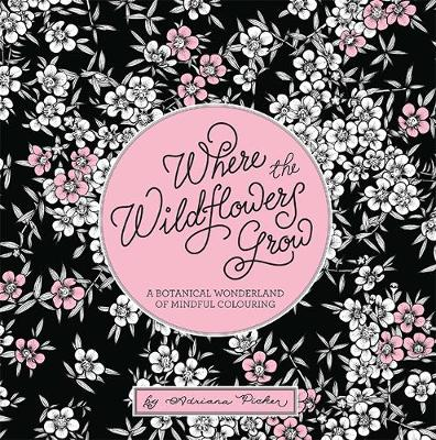 Where the Wildflowers Grow: A Botanical Wonderland of Colouring for Adults by Adriana Picker