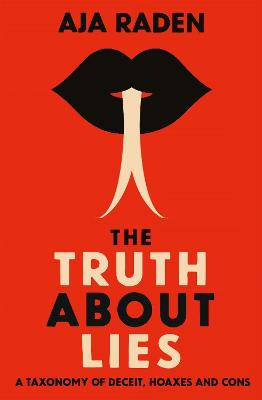 The Truth About Lies: A Taxonomy of Deceit, Hoaxes and Cons by Aja Raden