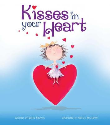 Kisses in your Heart: Paperback by Sonia Bestulic and Illustrated by Nancy Bevington