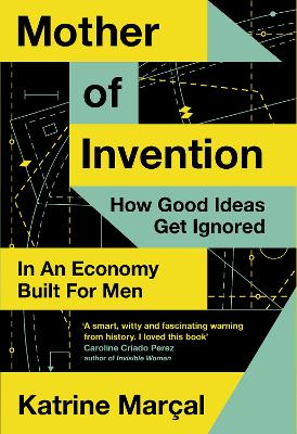 Mother of Invention: How Good Ideas Get Ignored in an Economy Built for Men by Katrine Marcal