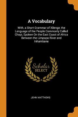 A Vocabulary: With, a Short Grammar of Xilenge, the Language of the People Commonly Called Chopi, Spoken on the East Coast of Africa Between the Limpopo River and Inhambane by John Matthews