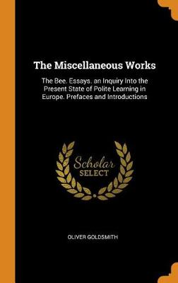 The Miscellaneous Works: The Bee. Essays. an Inquiry Into the Present State of Polite Learning in Europe. Prefaces and Introductions by Oliver Goldsmith