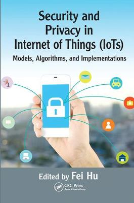 Security and Privacy in Internet of Things (IoTs): Models, Algorithms, and Implementations by Fei Hu