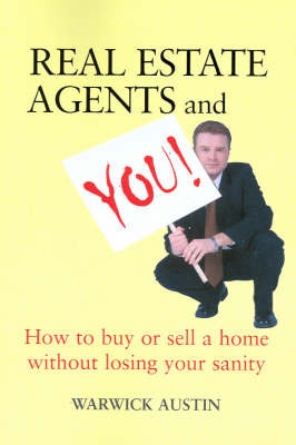 Real Estate Agents & You: How to Buy or Sell a Home without Losing Your Sanity by Warwick Austin