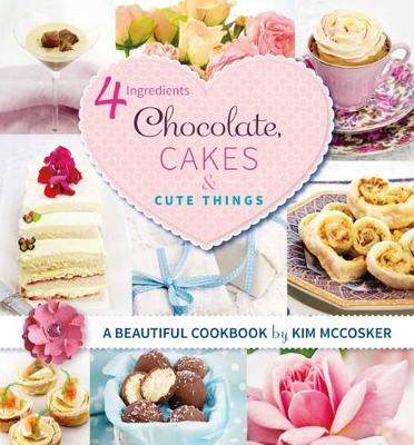 4 Ingredients Chocolate, Cakes and Cute Things by Kim McCosker