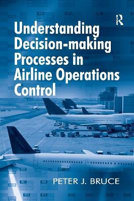 Understanding Decision-making Processes in Airline Operations Control by Peter J. Bruce