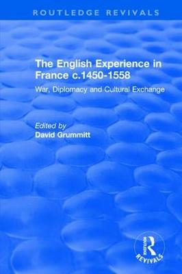 English Experience in France c.1450-1558: War, Diplomacy and Cultural Exchange by David Grummitt