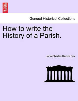 How to Write the History of a Parish. by John Charles Rector Cox