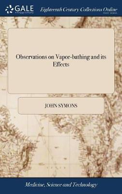 Observations on Vapor-Bathing and Its Effects: With Some Particular Cases, in Which It Was Used with Success. by John Symons, by John Symons