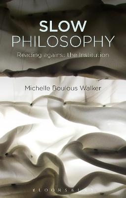 Slow Philosophy: Reading against the Institution by Michelle Boulous Walker
