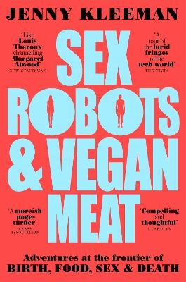 Sex Robots & Vegan Meat: Adventures at the Frontier of Birth, Food, Sex & Death by Jenny Kleeman