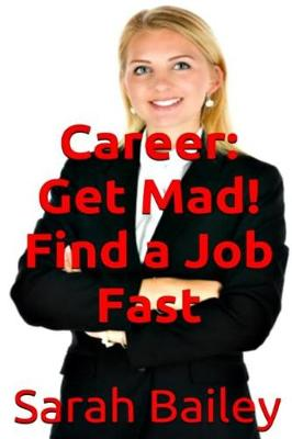Get Mad! Find a Job Fast by Sarah Bailey