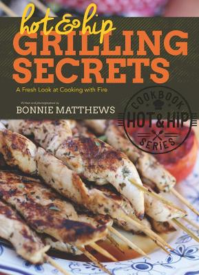 Hot and Hip Grilling Secrets by Bonnie Matthews