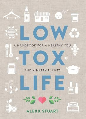 Low Tox Life: A Handbook for a Healthy You and a Happy Planet by Alexx Stuart