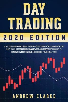 Day Trading: A Detailed Beginner's Guide to Start to Day Trade for a Living with the Best Tools, Learning Risk Management and Trader Psychology to Generate Passive Income and Become Financially Free by Andrew Clarke