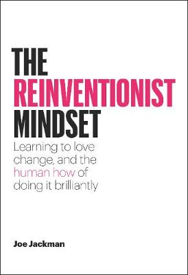 The Reinventionist Mindset: Learning to love change, and the human how of doing it brilliantly by Joe Jackman