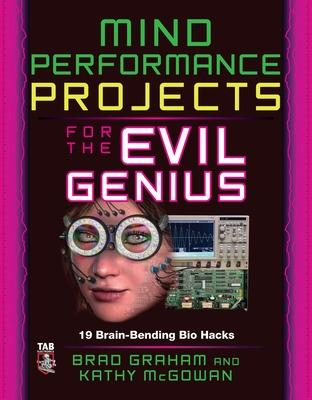 Mind Performance Projects for the Evil Genius: 19 Brain-Bending Bio Hacks by Brad Graham