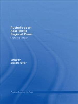 Australia as an Asia-Pacific Regional Power: Friendships in Flux? by Brendan Taylor