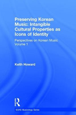 Perspectives on Korean Music Preserving Korean Music: Intangible Cultural Properties as Icons of Identity Volume 1 by Professor Keith Howard