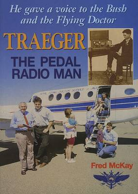 Traeger - The Pedal Radio Man: He Gave a Voice to the Bush and the Flying Doctor by Fred McKay