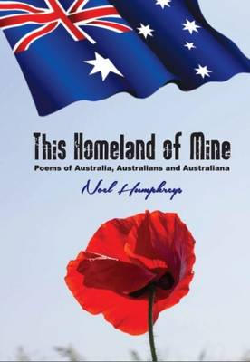 This Homeland of Mine: Poems of Australia, Australians and Australiana by Noel Humphreys