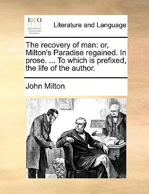 The Recovery of Man: Or, Milton's Paradise Regained. in Prose. ... to Which Is Prefixed, the Life of the Author by John Milton