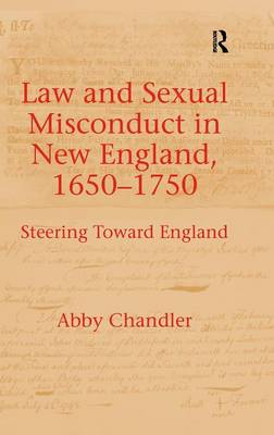 Law and Sexual Misconduct in New England, 1650-1750 by Abby Chandler