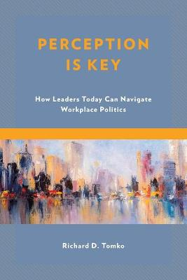 Perception Is Key: How Leaders Today Can Navigate Workplace Politics book