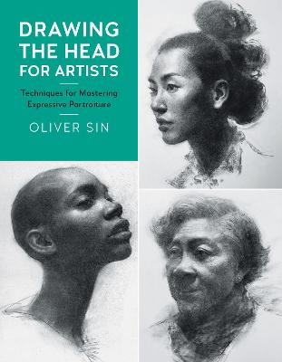 Drawing the Head for Artists: Techniques for Mastering Expressive Portraiture by Oliver Sin