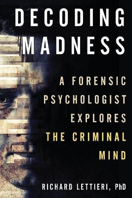 Decoding Madness: A Forensic Psychologist Explores the Criminal Mind book