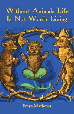 Without Animals Life Is Not Worth Living by Freya Mathews