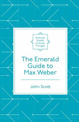 The Emerald Guide to Max Weber by John Scott