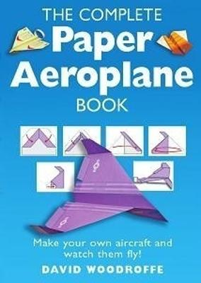 The Complete Paper Aeroplane Book by David Woodroffe