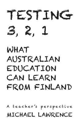 Testing 3,2,1: What Australian Education Can Learn From Finland: A teachers perspective by Michael Lawrence