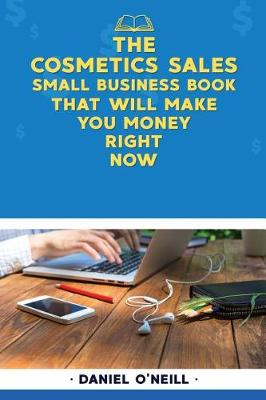 The Cosmetics Sales Small Business Book That Will Make You Money Right Now by Daniel O'Neill